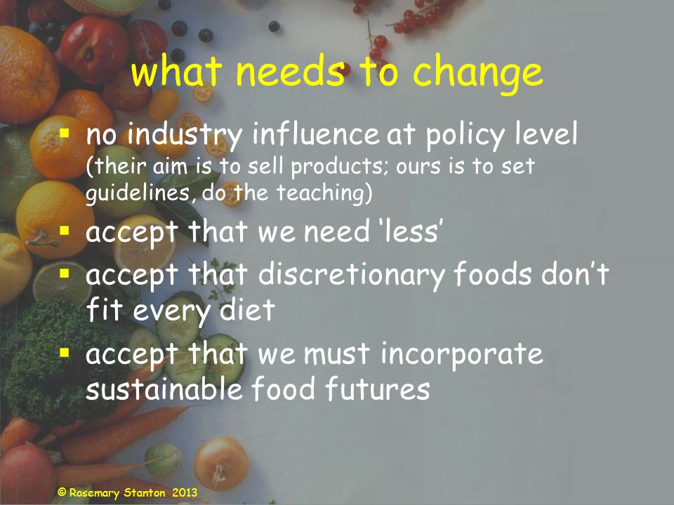 © Rosemary Stanton 2013 what needs to change no industry influence at policy level (their aim is to sell products; ours is to set guidelines, do the teaching) accept that we need less accept that discretionary foods dont fit every diet accept that we must incorporate sustainable food futures