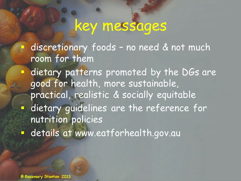 © Rosemary Stanton 2013 key messages discretionary foods – no need & not much room for them dietary patterns promoted by the DGs are good for health, more sustainable, practical, realistic & socially equitable dietary guidelines are the reference for nutrition policies details at www.eatforhealth.gov.au