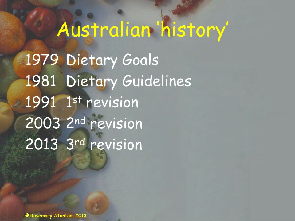 © Rosemary Stanton 2013 Australian history 1979Dietary Goals 1981Dietary Guidelines 19911 st revision 20032 nd revision 20133 rd revision