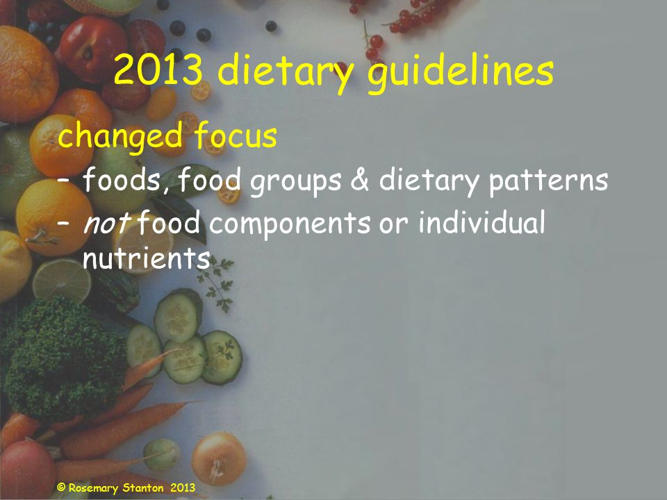 © Rosemary Stanton 2013 2013 dietary guidelines changed focus –foods, food groups & dietary patterns –not food components or individual nutrients