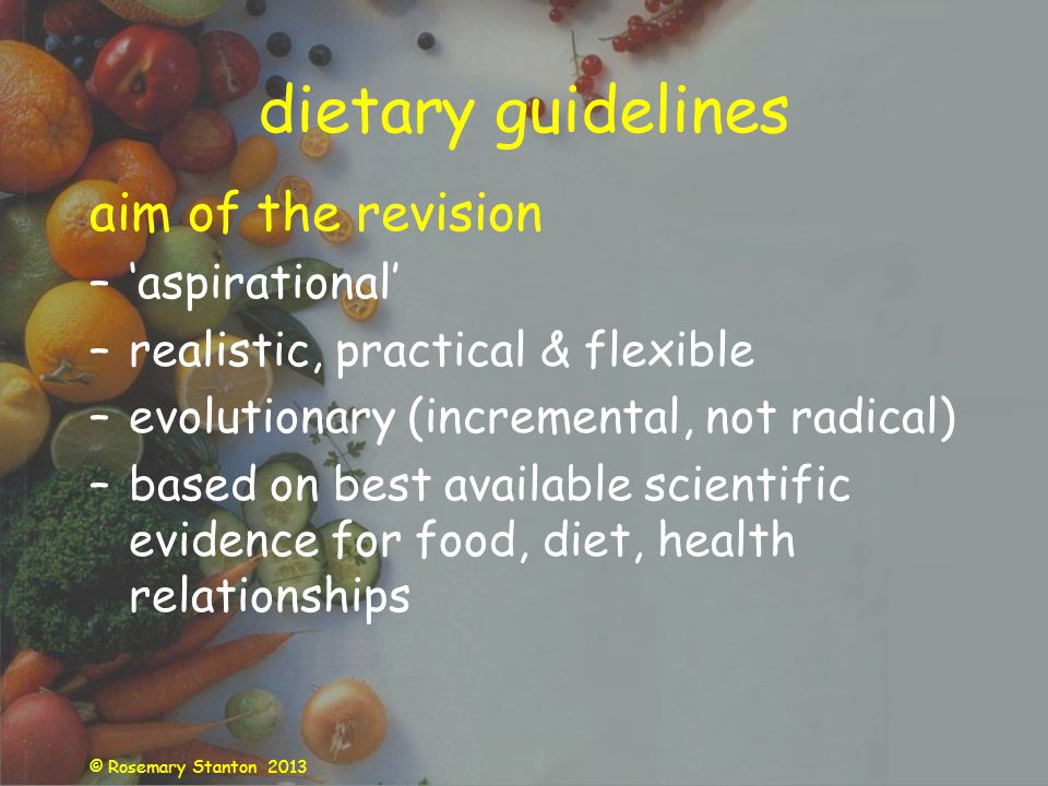 © Rosemary Stanton 2013 dietary guidelines aim of the revision –aspirational –realistic, practical & flexible –evolutionary (incremental, not radical) –based on best available scientific evidence for food, diet, health relationships
