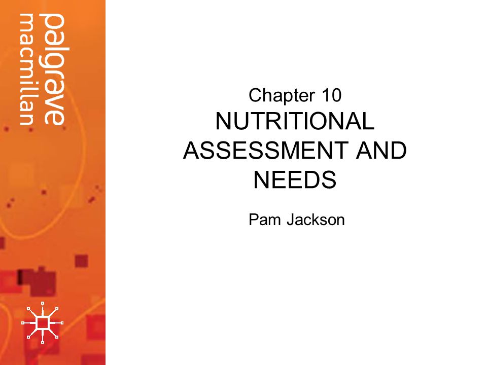 Chapter 10 NUTRITIONAL ASSESSMENT AND NEEDS Pam Jackson