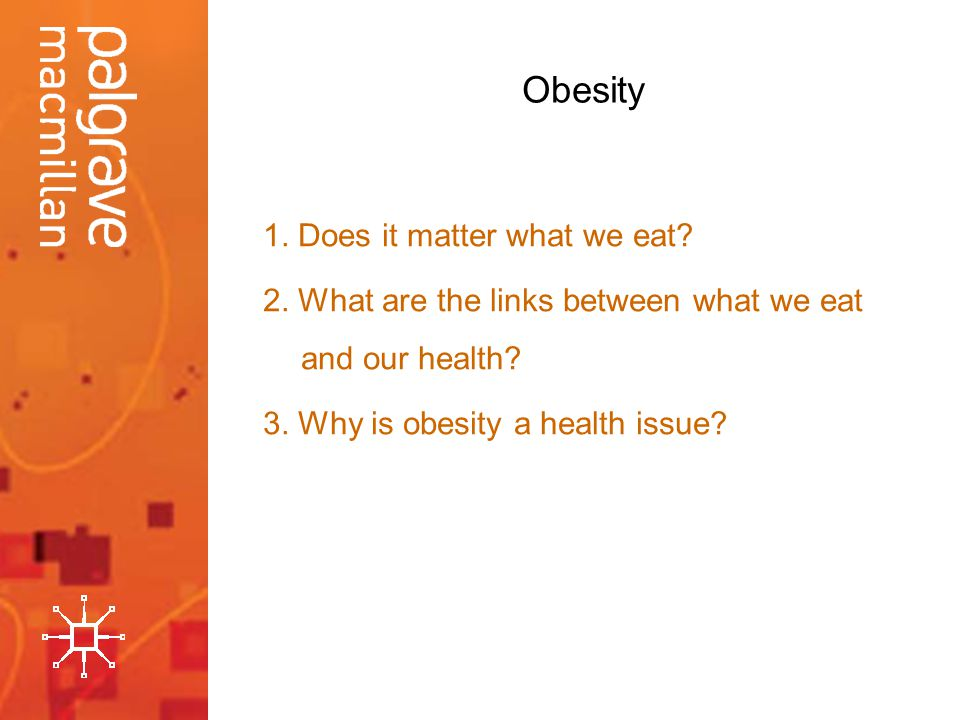 Obesity 1. Does it matter what we eat. 2. What are the links between what we eat and our health.