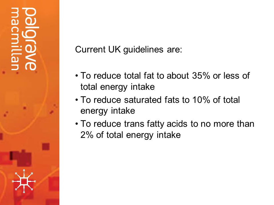 Current UK guidelines are: To reduce total fat to about 35% or less of total energy intake To reduce saturated fats to 10% of total energy intake To reduce trans fatty acids to no more than 2% of total energy intake