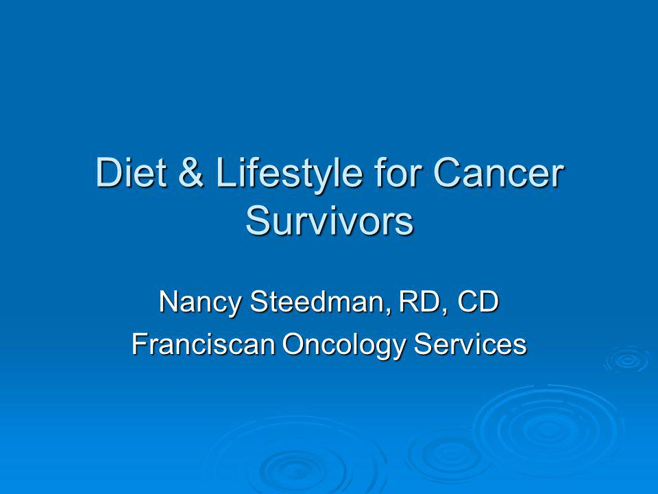 Diet & Lifestyle for Cancer Survivors Nancy Steedman, RD, CD Franciscan Oncology Services