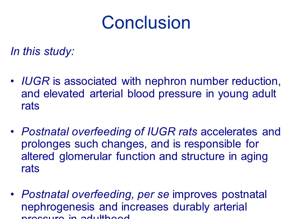 Conclusion In this study: IUGR is associated with nephron number reduction, and elevated arterial blood pressure in young adult rats Postnatal overfeeding of IUGR rats accelerates and prolonges such changes, and is responsible for altered glomerular function and structure in aging rats Postnatal overfeeding, per se improves postnatal nephrogenesis and increases durably arterial pressure in adulthood
