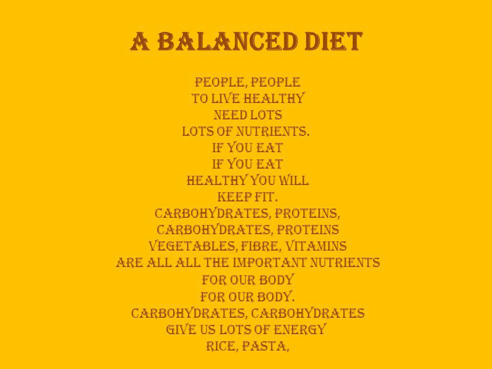 A balanced diet people, people to live healthy need lots lots of nutrients.