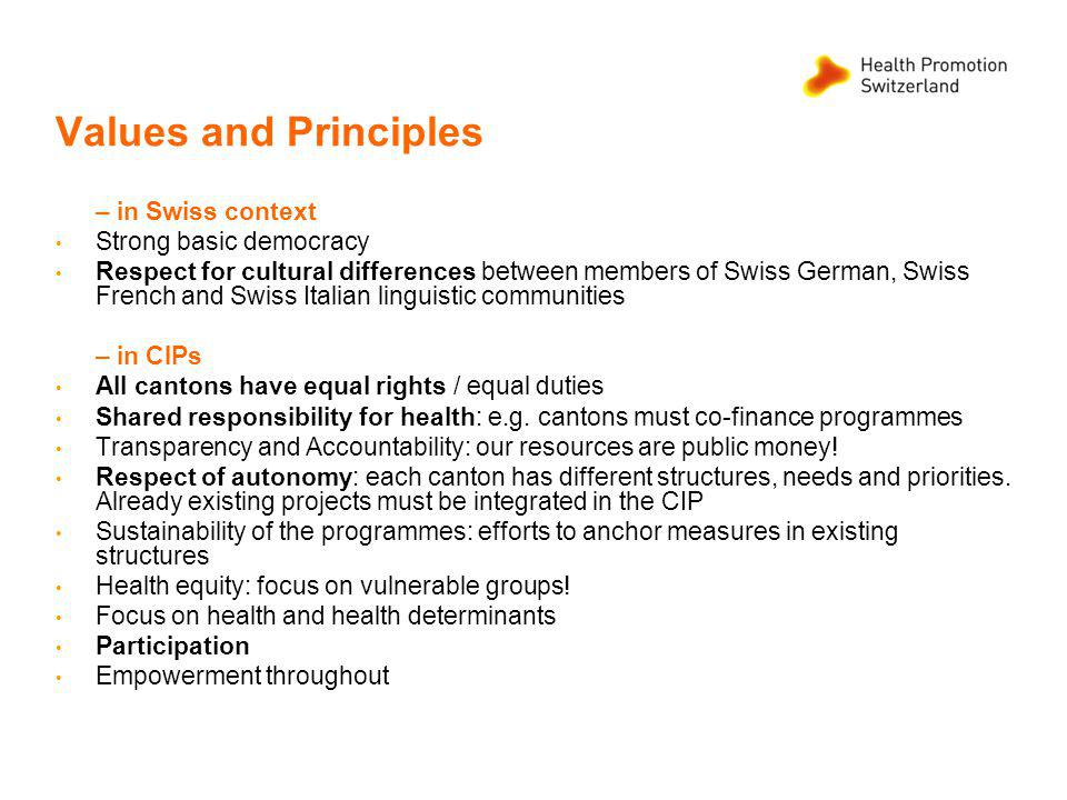 Values and Principles – in Swiss context Strong basic democracy Respect for cultural differences between members of Swiss German, Swiss French and Swiss Italian linguistic communities – in CIPs All cantons have equal rights / equal duties Shared responsibility for health: e.g.