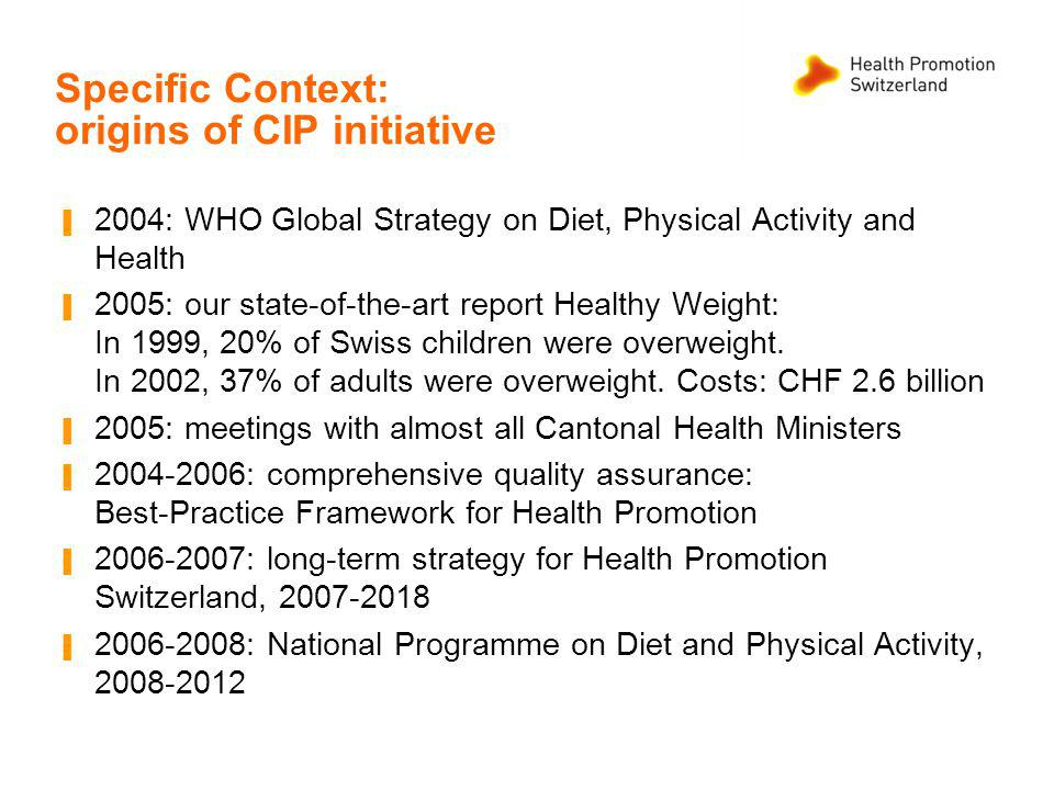 Specific Context: origins of CIP initiative 2004: WHO Global Strategy on Diet, Physical Activity and Health 2005: our state-of-the-art report Healthy Weight: In 1999, 20% of Swiss children were overweight.