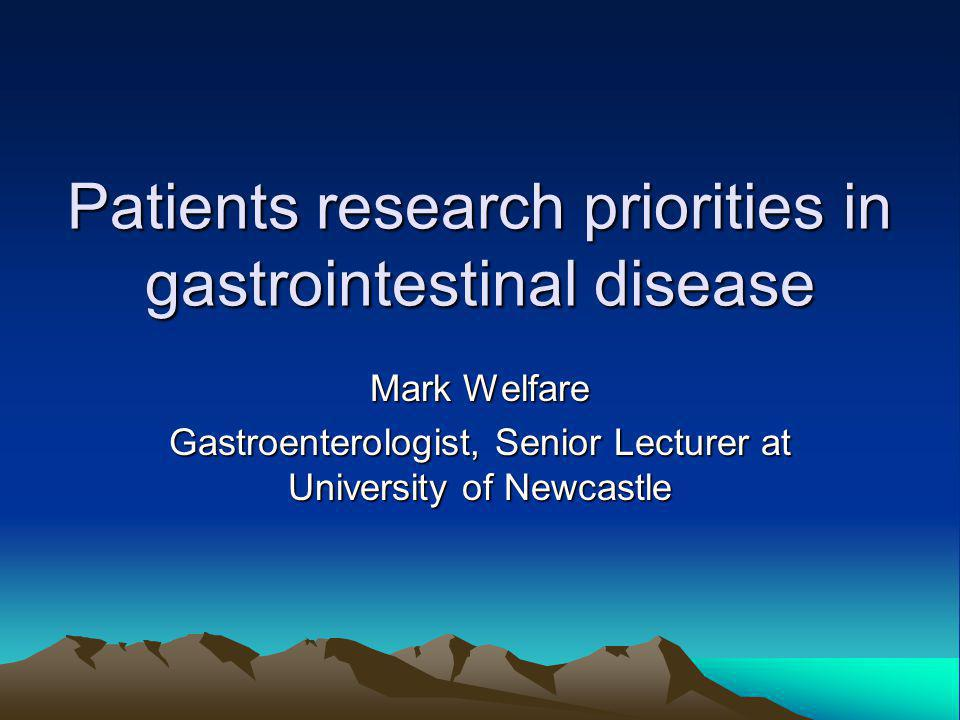 Patients research priorities in gastrointestinal disease Mark Welfare Gastroenterologist, Senior Lecturer at University of Newcastle