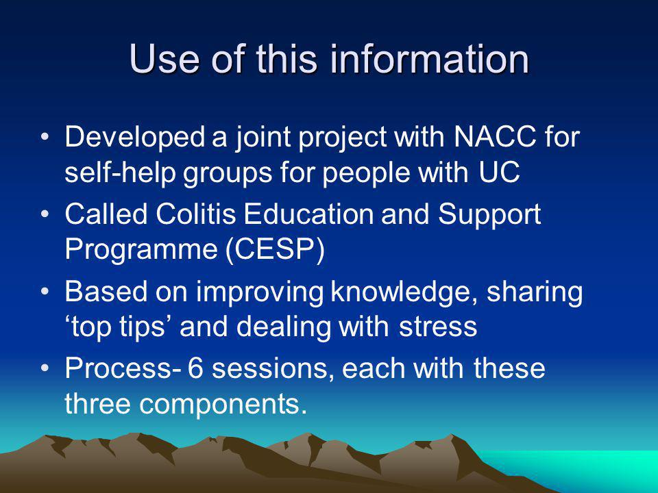 Use of this information Developed a joint project with NACC for self-help groups for people with UC Called Colitis Education and Support Programme (CESP) Based on improving knowledge, sharing top tips and dealing with stress Process- 6 sessions, each with these three components.