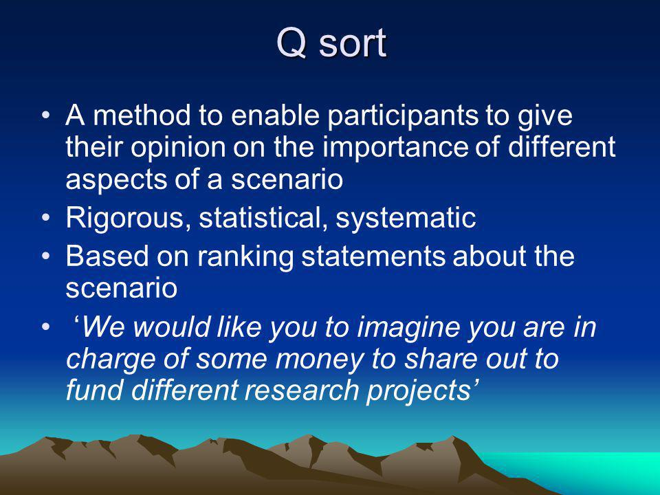 Q sort A method to enable participants to give their opinion on the importance of different aspects of a scenario Rigorous, statistical, systematic Based on ranking statements about the scenario We would like you to imagine you are in charge of some money to share out to fund different research projects