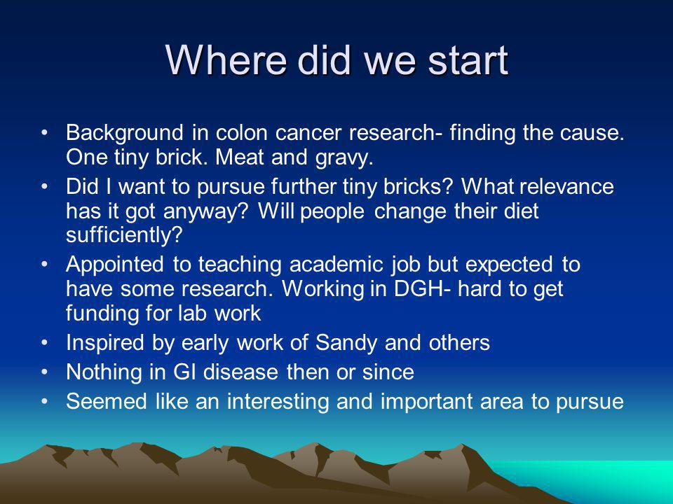 Where did we start Background in colon cancer research- finding the cause.
