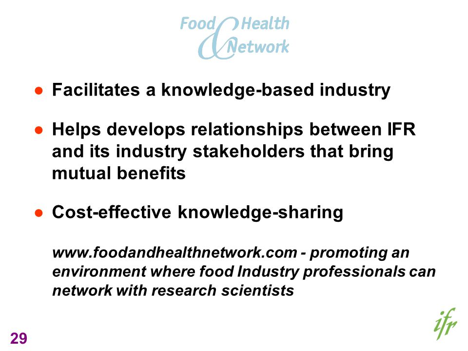 29 Facilitates a knowledge-based industry Helps develops relationships between IFR and its industry stakeholders that bring mutual benefits Cost-effective knowledge-sharing www.foodandhealthnetwork.com - promoting an environment where food Industry professionals can network with research scientists