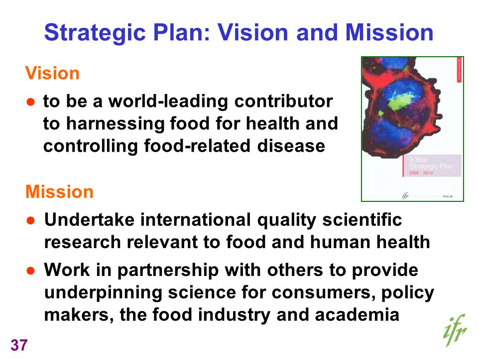 37 Strategic Plan: Vision and Mission Mission Undertake international quality scientific research relevant to food and human health Work in partnership with others to provide underpinning science for consumers, policy makers, the food industry and academia Vision to be a world-leading contributor to harnessing food for health and controlling food-related disease
