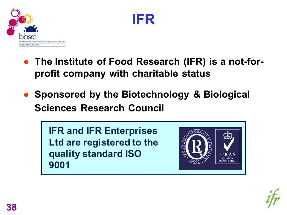 38 IFR The Institute of Food Research (IFR) is a not-for- profit company with charitable status Sponsored by the Biotechnology & Biological Sciences Research Council IFR and IFR Enterprises Ltd are registered to the quality standard ISO 9001