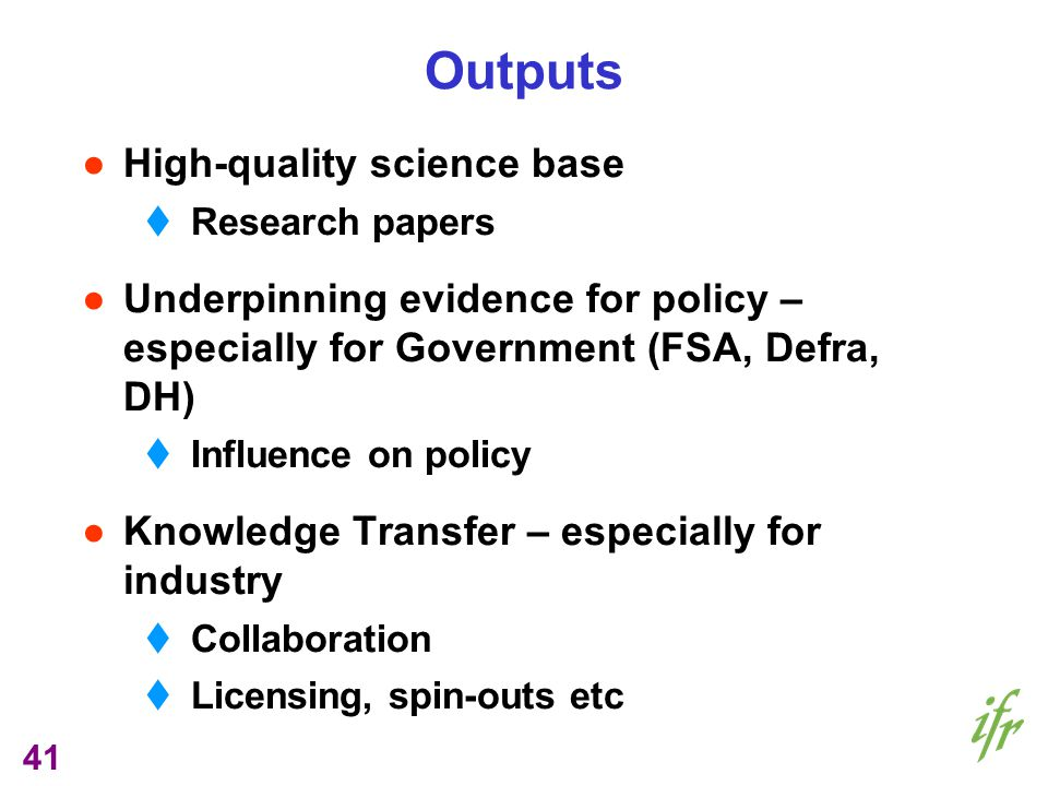 41 Outputs High-quality science base Research papers Underpinning evidence for policy – especially for Government (FSA, Defra, DH) Influence on policy Knowledge Transfer – especially for industry Collaboration Licensing, spin-outs etc