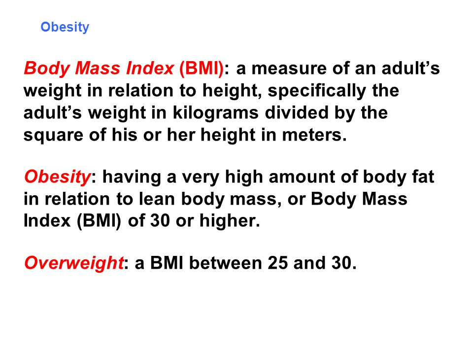 Obesity Body Mass Index (BMI): a measure of an adults weight in relation to height, specifically the adults weight in kilograms divided by the square of his or her height in meters.