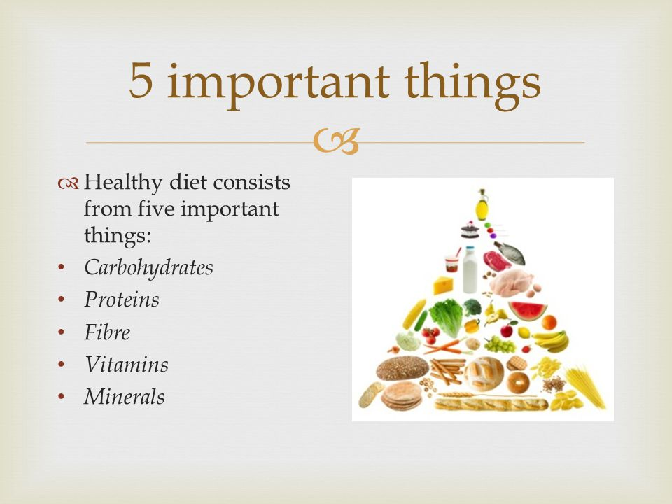 5 important things Healthy diet consists from five important things: Carbohydrates Proteins Fibre Vitamins Minerals