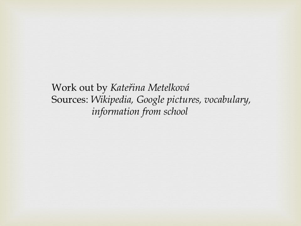 Work out by Kateřina Metelková Sources: Wikipedia, Google pictures, vocabulary, information from school