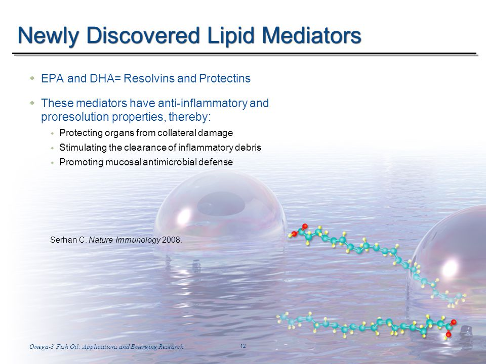 Temp-A.ppt 6/8/2014 12 12 Omega-3 Fish Oil: Applications and Emerging ResearchWith Stuart Tomc 12 Newly Discovered Lipid Mediators EPA and DHA= Resolvins and Protectins These mediators have anti-inflammatory and proresolution properties, thereby: Protecting organs from collateral damage Stimulating the clearance of inflammatory debris Promoting mucosal antimicrobial defense Serhan C.