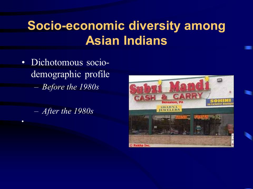 Socio-economic diversity among Asian Indians Dichotomous socio- demographic profile –Before the 1980s –After the 1980s