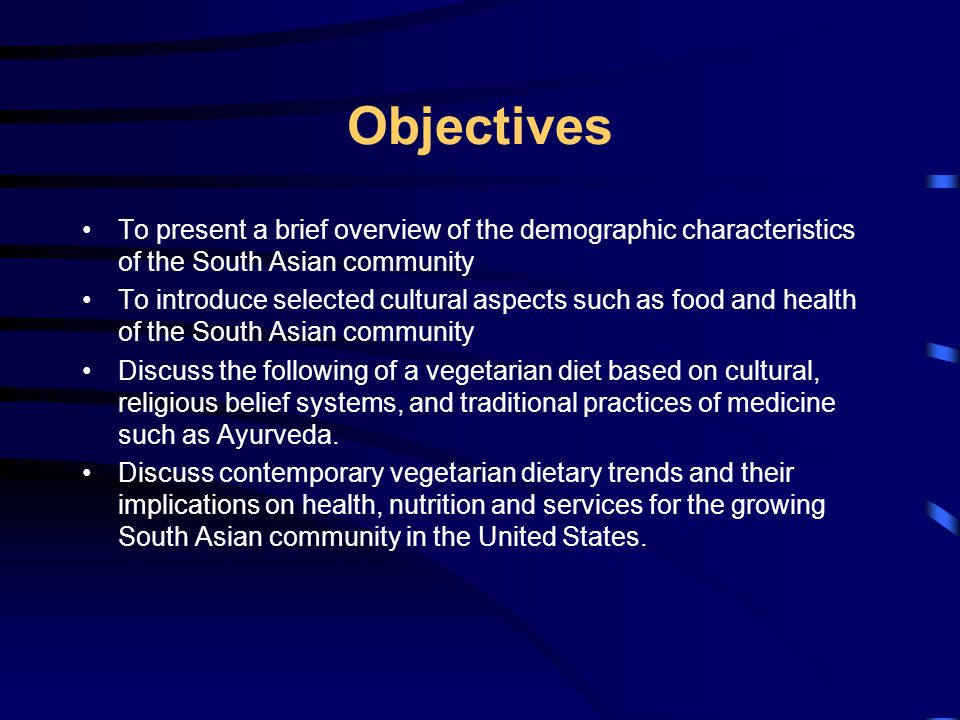 Objectives To present a brief overview of the demographic characteristics of the South Asian community To introduce selected cultural aspects such as food and health of the South Asian community Discuss the following of a vegetarian diet based on cultural, religious belief systems, and traditional practices of medicine such as Ayurveda.