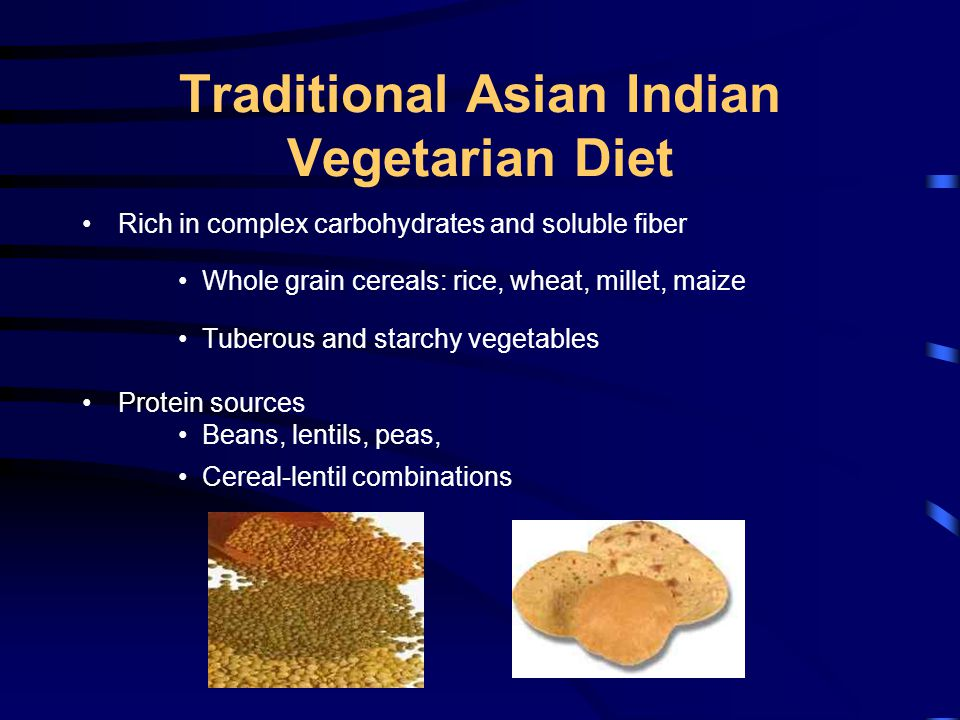 Traditional Asian Indian Vegetarian Diet Rich in complex carbohydrates and soluble fiber Whole grain cereals: rice, wheat, millet, maize Tuberous and starchy vegetables Protein sources Beans, lentils, peas, Cereal-lentil combinations