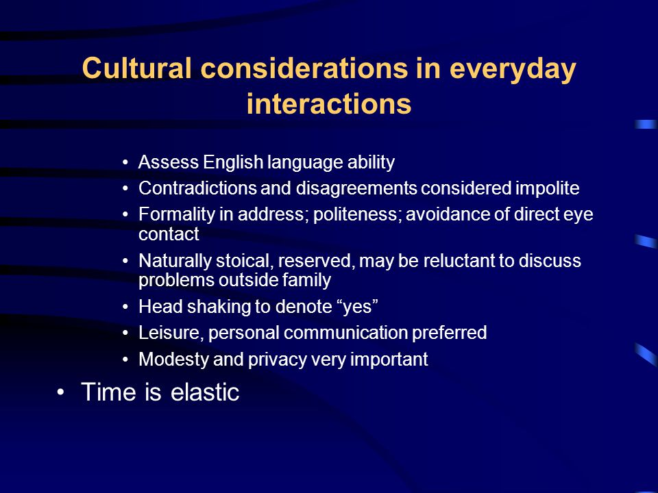 Cultural considerations in everyday interactions Assess English language ability Contradictions and disagreements considered impolite Formality in address; politeness; avoidance of direct eye contact Naturally stoical, reserved, may be reluctant to discuss problems outside family Head shaking to denote yes Leisure, personal communication preferred Modesty and privacy very important Time is elastic