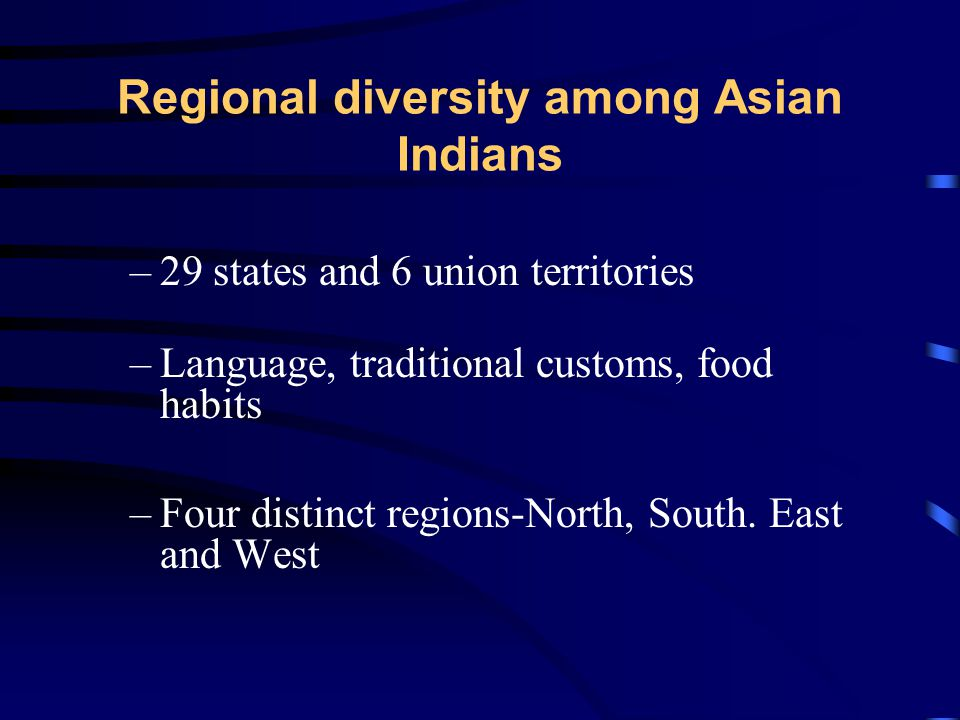 Regional diversity among Asian Indians –29 states and 6 union territories –Language, traditional customs, food habits –Four distinct regions-North, South.