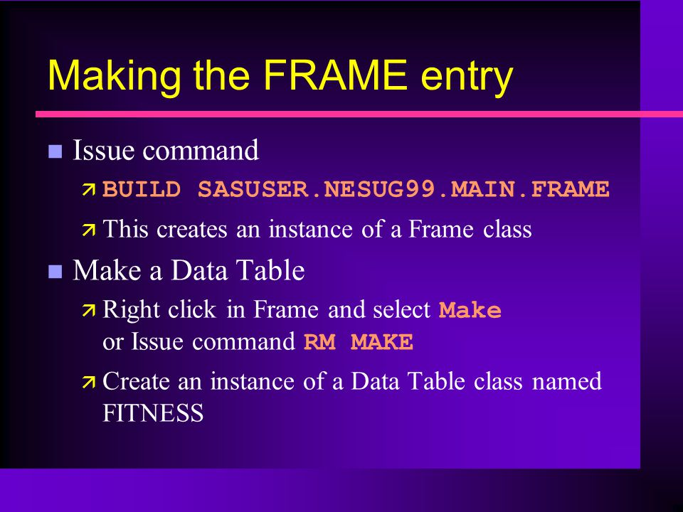 Making the FRAME entry n Issue command ä BUILD SASUSER.NESUG99.MAIN.FRAME ä This creates an instance of a Frame class n Make a Data Table Right click in Frame and select Make or Issue command RM MAKE ä Create an instance of a Data Table class named FITNESS