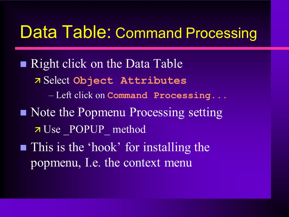Data Table: Command Processing n Right click on the Data Table Select Object Attributes –Left click on Command Processing...