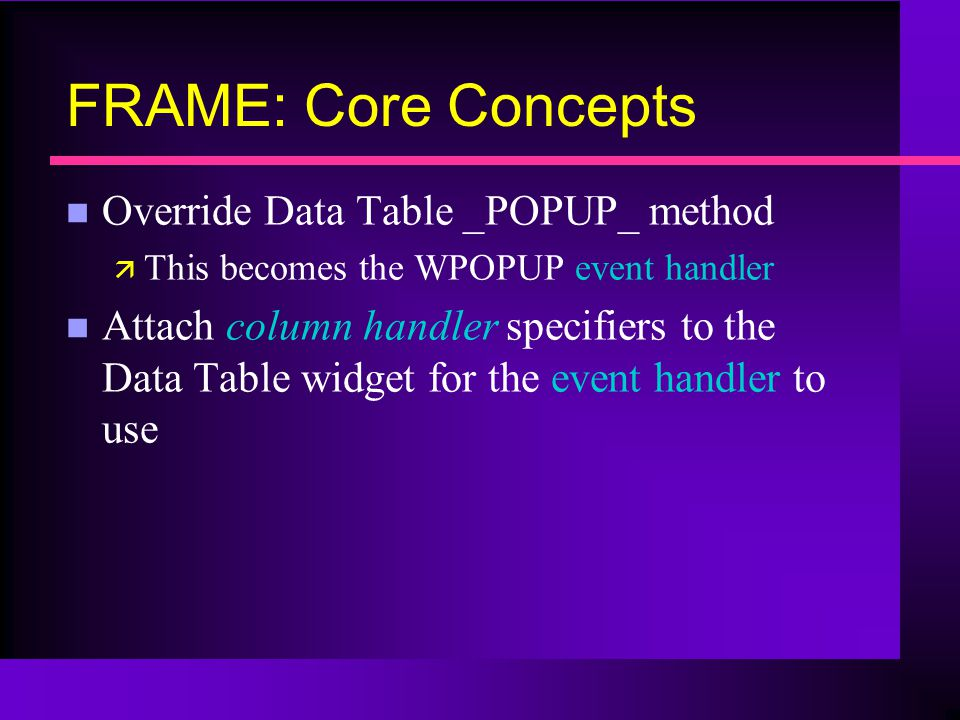FRAME: Core Concepts n Override Data Table _POPUP_ method ä This becomes the WPOPUP event handler n Attach column handler specifiers to the Data Table widget for the event handler to use