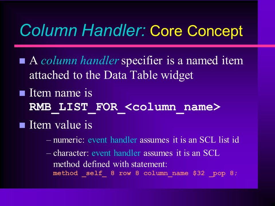 Column Handler: Core Concept n A column handler specifier is a named item attached to the Data Table widget Item name is RMB_LIST_FOR_ n Item value is –numeric: event handler assumes it is an SCL list id –character: event handler assumes it is an SCL method defined with statement: method _self_ 8 row 8 column_name $32 _pop 8;