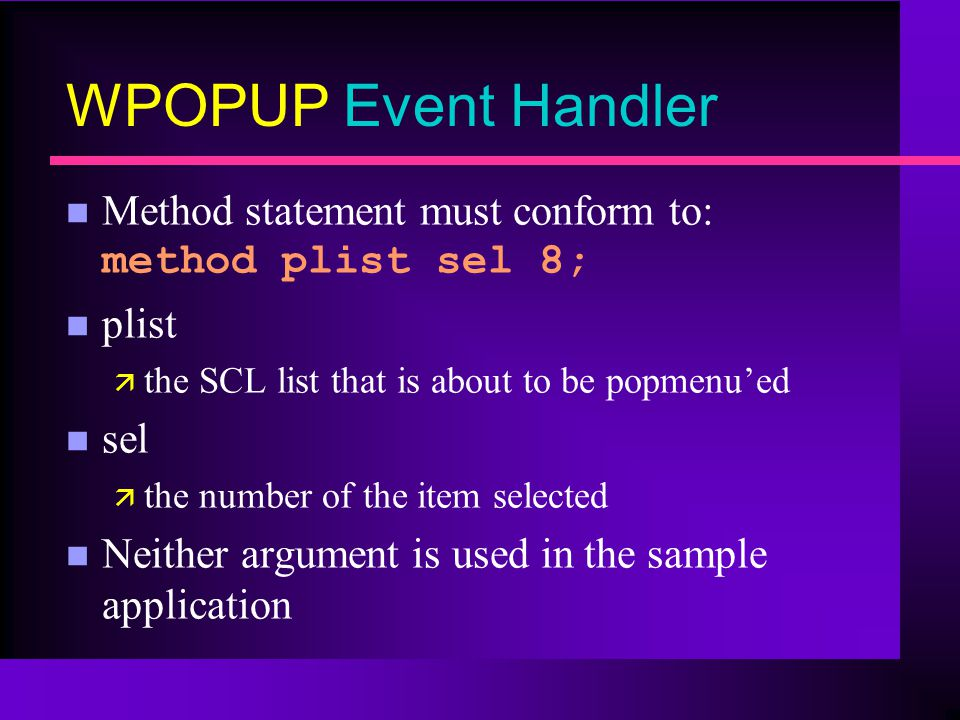 WPOPUP Event Handler Method statement must conform to: method plist sel 8; n plist ä the SCL list that is about to be popmenued n sel ä the number of the item selected n Neither argument is used in the sample application