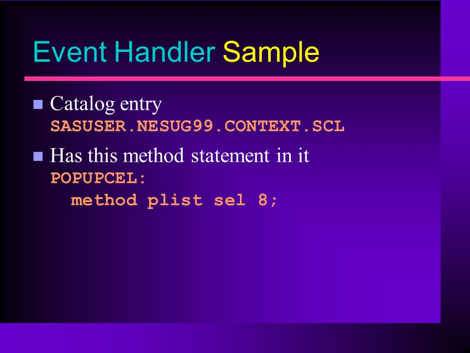 Event Handler Sample Catalog entry SASUSER.NESUG99.CONTEXT.SCL Has this method statement in it POPUPCEL: method plist sel 8;