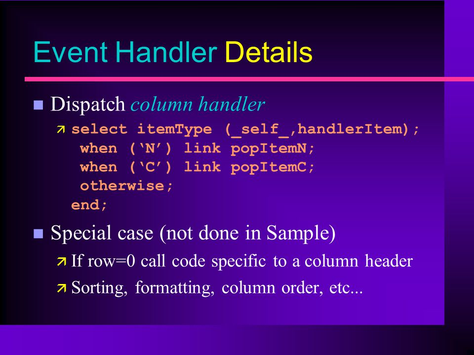 Event Handler Details n Dispatch column handler ä select itemType (_self_,handlerItem); when (N) link popItemN; when (C) link popItemC; otherwise; end; n Special case (not done in Sample) ä If row=0 call code specific to a column header ä Sorting, formatting, column order, etc...