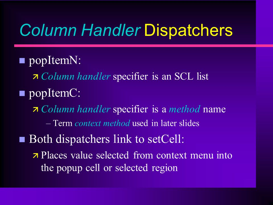 Column Handler Dispatchers n popItemN: ä Column handler specifier is an SCL list n popItemC: ä Column handler specifier is a method name –Term context method used in later slides n Both dispatchers link to setCell: ä Places value selected from context menu into the popup cell or selected region