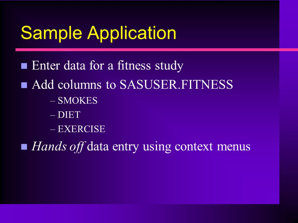 Sample Application n Enter data for a fitness study n Add columns to SASUSER.FITNESS –SMOKES –DIET –EXERCISE n Hands off data entry using context menus