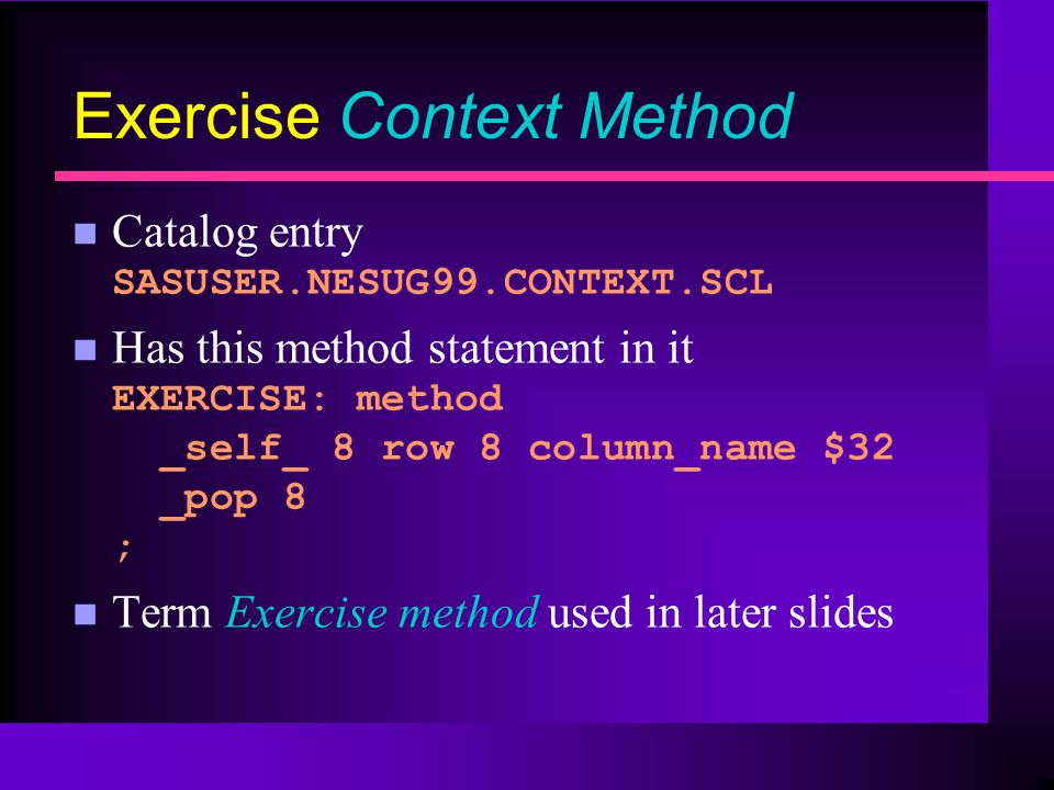 Exercise Context Method Catalog entry SASUSER.NESUG99.CONTEXT.SCL Has this method statement in it EXERCISE: method _self_ 8 row 8 column_name $32 _pop 8 ; n Term Exercise method used in later slides