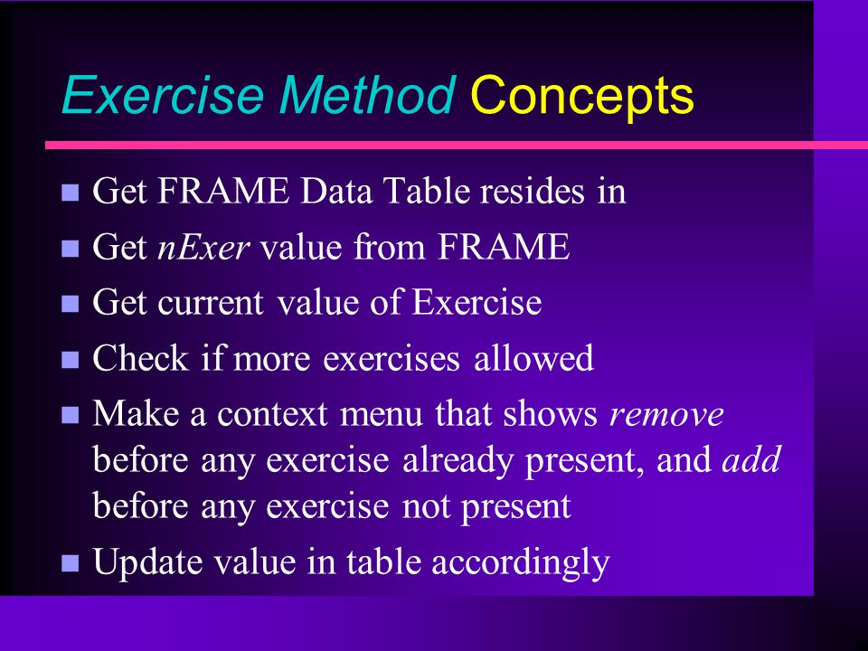 Exercise Method Concepts n Get FRAME Data Table resides in n Get nExer value from FRAME n Get current value of Exercise n Check if more exercises allowed n Make a context menu that shows remove before any exercise already present, and add before any exercise not present n Update value in table accordingly