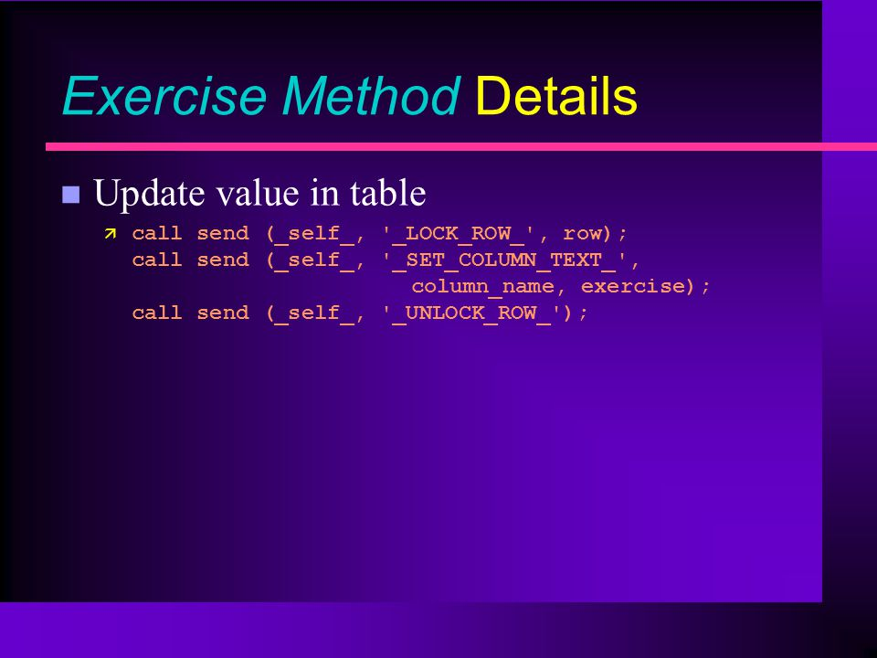 Exercise Method Details n Update value in table ä call send (_self_, _LOCK_ROW_ , row); call send (_self_, _SET_COLUMN_TEXT_ , column_name, exercise); call send (_self_, _UNLOCK_ROW_ );