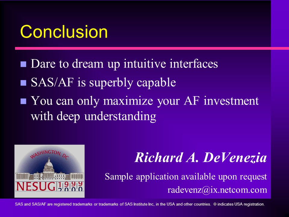 Conclusion n Dare to dream up intuitive interfaces n SAS/AF is superbly capable n You can only maximize your AF investment with deep understanding Richard A.
