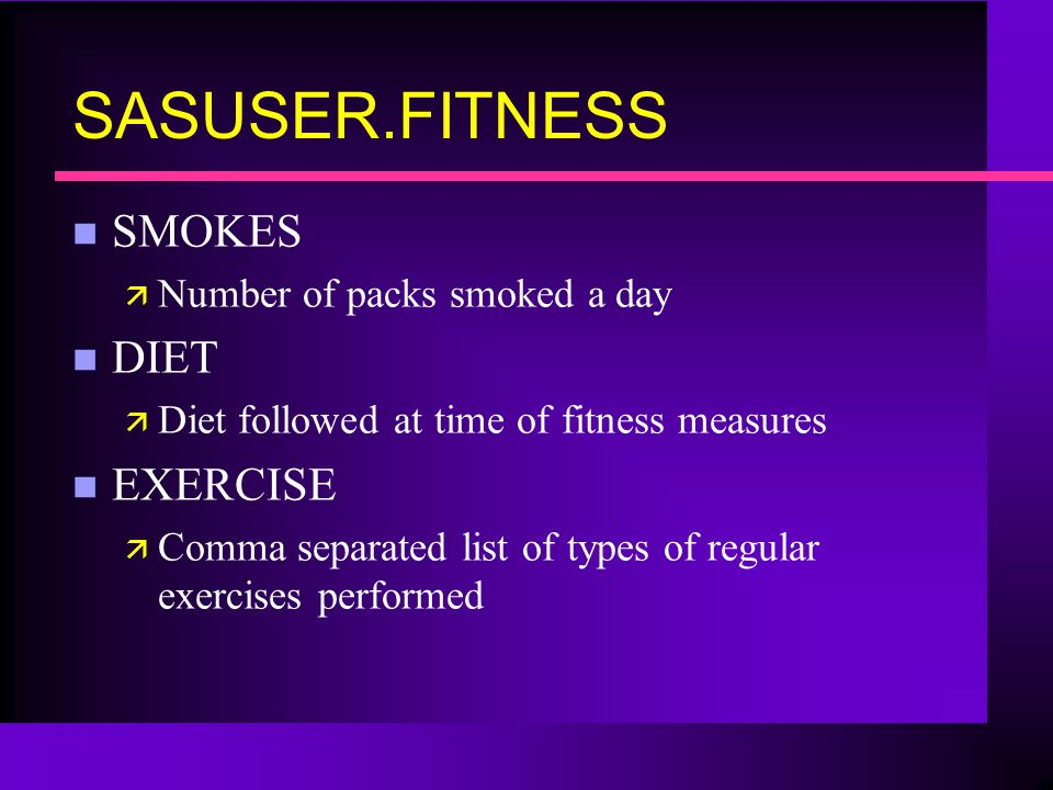 SASUSER.FITNESS n SMOKES ä Number of packs smoked a day n DIET ä Diet followed at time of fitness measures n EXERCISE ä Comma separated list of types of regular exercises performed