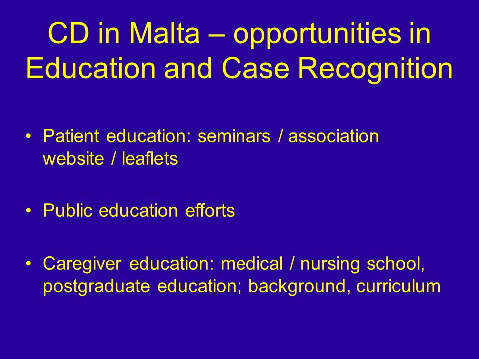 CD in Malta – opportunities in Education and Case Recognition Patient education: seminars / association website / leaflets Public education efforts Caregiver education: medical / nursing school, postgraduate education; background, curriculum