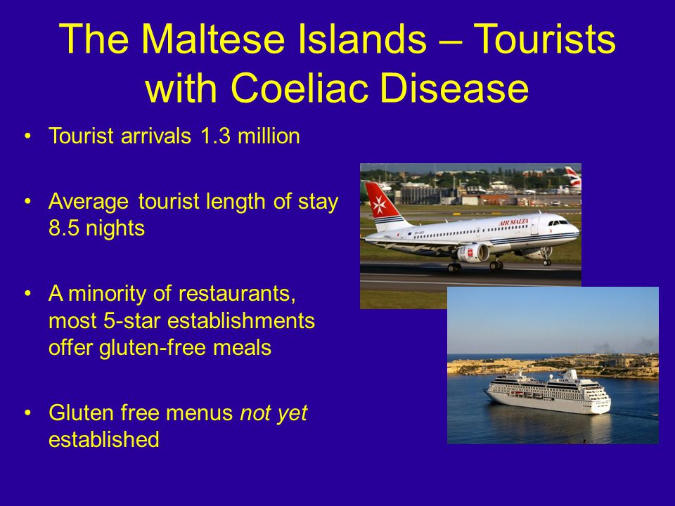 The Maltese Islands – Tourists with Coeliac Disease Tourist arrivals 1.3 million Average tourist length of stay 8.5 nights A minority of restaurants, most 5-star establishments offer gluten-free meals Gluten free menus not yet established
