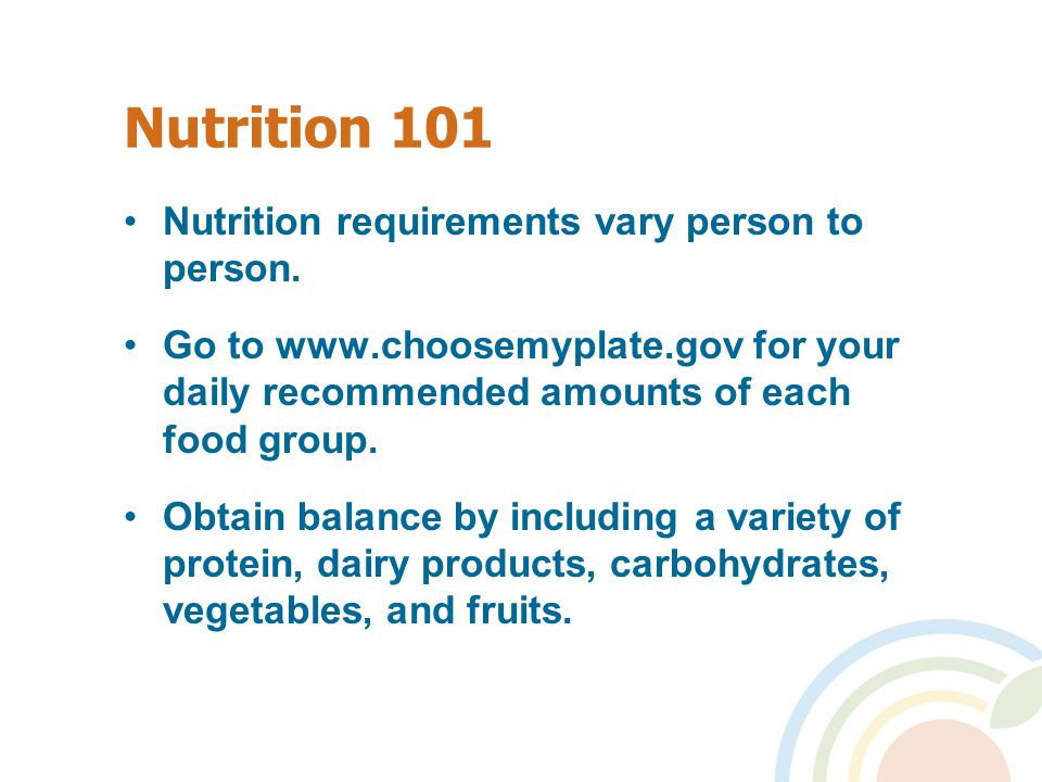 Nutrition 101 Nutrition requirements vary person to person.