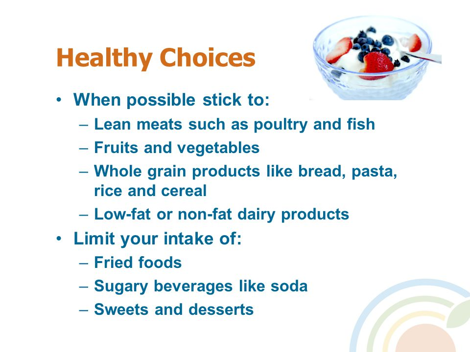 Healthy Choices When possible stick to: –Lean meats such as poultry and fish –Fruits and vegetables –Whole grain products like bread, pasta, rice and cereal –Low-fat or non-fat dairy products Limit your intake of: –Fried foods –Sugary beverages like soda –Sweets and desserts