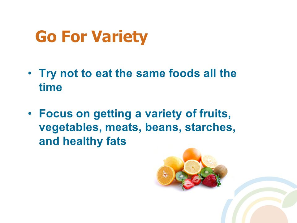 Go For Variety Try not to eat the same foods all the time Focus on getting a variety of fruits, vegetables, meats, beans, starches, and healthy fats