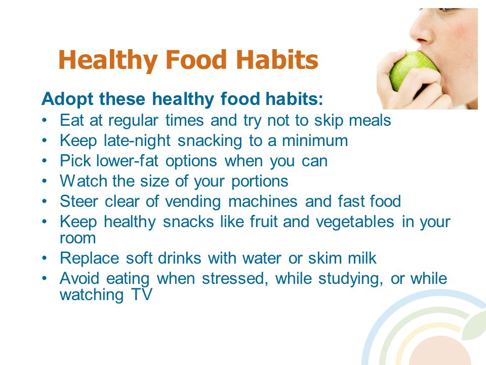 Healthy Food Habits Adopt these healthy food habits: Eat at regular times and try not to skip meals Keep late-night snacking to a minimum Pick lower-fat options when you can Watch the size of your portions Steer clear of vending machines and fast food Keep healthy snacks like fruit and vegetables in your room Replace soft drinks with water or skim milk Avoid eating when stressed, while studying, or while watching TV
